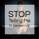 Stop Telling Me To Loosen Up